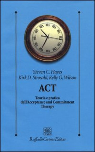 ACT. Teoria e pratica dell'Acceptance and Commitment Therapy - Steve C. Hayes  