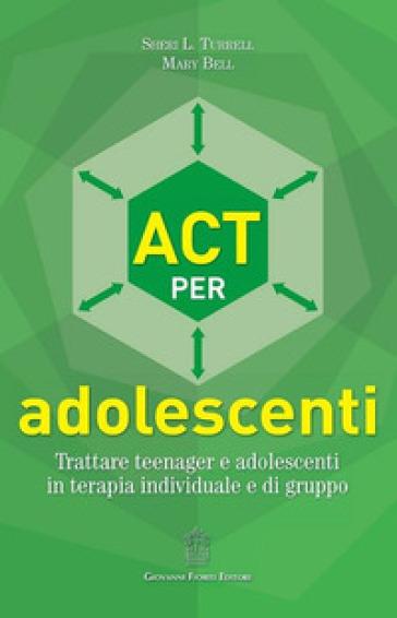 ACT per adolescenti. Trattare teenager e adolescenti in terapia individuale e di gruppo - Sheri L. Turrell  