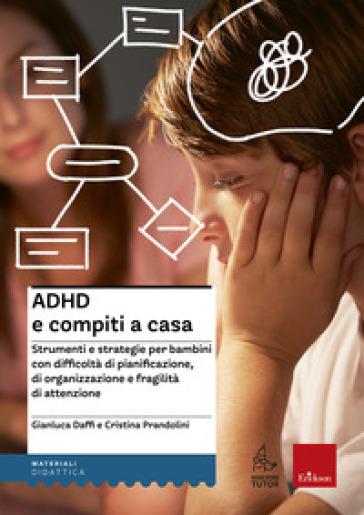 ADHD e compiti a casa. Strumenti e strategie per bambini con difficoltà di pianificazione, di organizzazione e fragilità di attenzione - Gianluca Daffi  