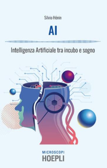 AI. Intelligenza artificiale tra incubo e sogno - Silvio Henin |
