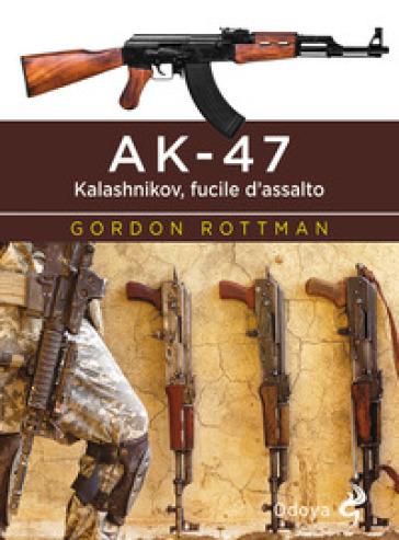 AK-47. Kalashnikov, fucile d'assalto - Gordon L. Rottman  