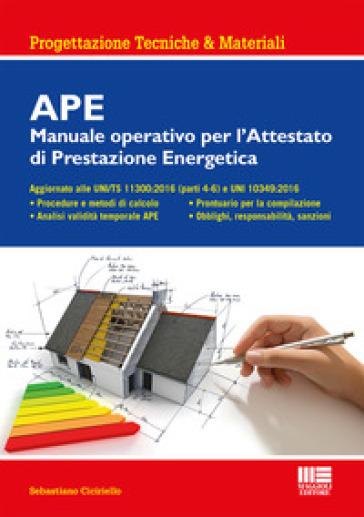 APE. Manuale operativo per l'attestato di prestazione energetica - Sebastiano Ciciriello | Jonathanterrington.com