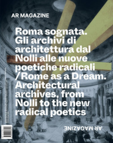 AR magazine. 121: Roma sognata. Gli archivi di architettura dal Nolli alle nuove poetiche radicali