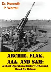 ARCHIE, FLAK, AAA, And SAM: A Short Operational History Of Ground-Based Air Defense [Illustrated Edition]