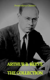 ARTHUR B. REEVE : THE COLLECTION (Prometheus Classics)
