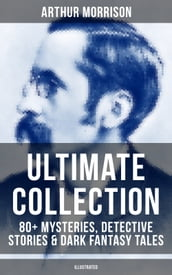 ARTHUR MORRISON Ultimate Collection: 80+ Mysteries, Detective Stories & Dark Fantasy Tales (Illustrated)