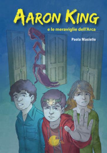 Aaron King e le meraviglie dell'Arca - Paola Masiello |