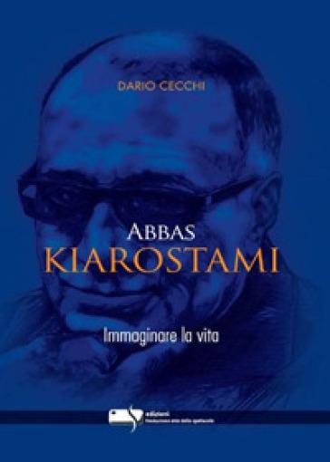 Abbas Kiarostami. Immaginare la vita - Dario Cecchi | Rochesterscifianimecon.com