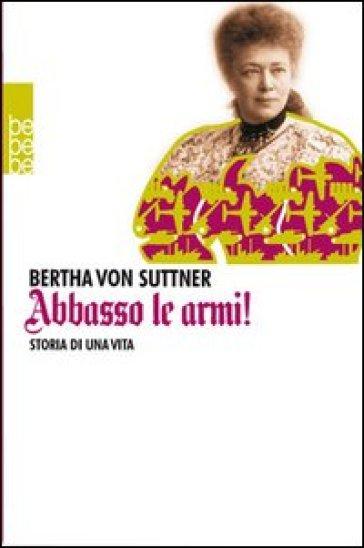 Abbasso le armi! Storia di una vita - Bertha von Suttner |