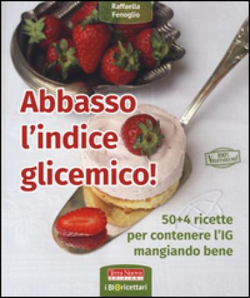 Abbasso l'indice glicemico! 50+4 ricette per contenere l'IG mangiando bene - Raffaella Fenoglio |