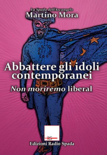 Abbattere gli idoli. Non moriremo liberal - Martino Mora |