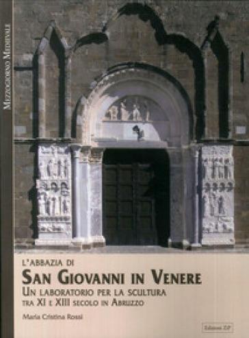 L'Abbazia di San Giovanni in Venere. Un laboratorio per la scultura tra XI e XIII secolo in Abruzzo - Maria Cristina Rossi | Rochesterscifianimecon.com