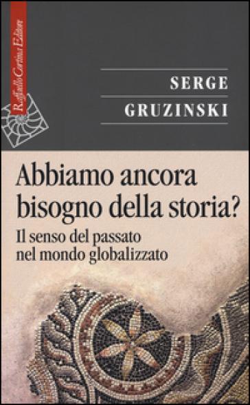 Abbiamo ancora bisogno della storia? Il senso del passato nel mondo globalizzato - Serge Gruzinski | Jonathanterrington.com