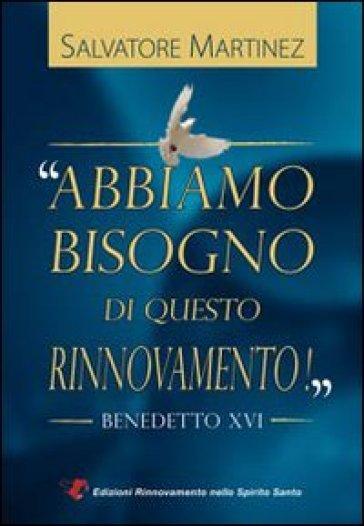 Abbiamo bisogno di questo rinnovamento! Benedetto XVI - Salvatore Martinez |
