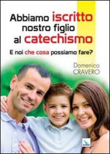 Abbiamo iscritto nostro figlio al catechismo. E noi che cosa possiamo fare? - Domenico Cravero |