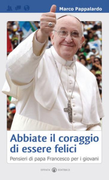 Abbiate il coraggio di essere felici. Pensieri di papa Francesco per i giovani - Marco Pappalardo |