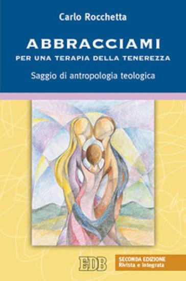 Abbracciami. Per una terapia della tenerezza. Saggio di antropologia teologica - Carlo Rocchetta |