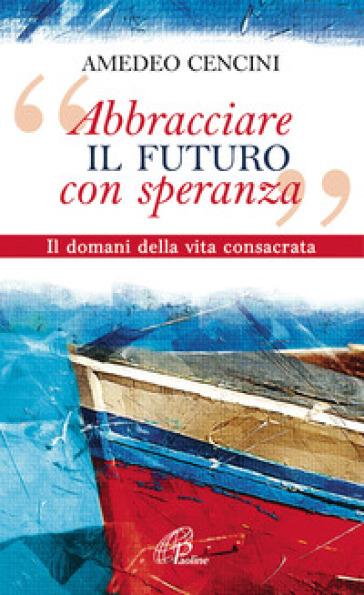 «Abbracciare il futuro con speranza». Il domani della vita consacrata - Amedeo Cencini | Kritjur.org
