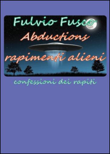 Abductions. Rapimenti alieni. Confessioni dei rapiti - Fulvio Fusco | Rochesterscifianimecon.com
