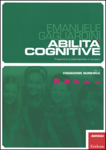 Abilità cognitive. Programma di potenziamento e recupero. 5.Cognizione numerica - Emanuele Gagliardini |