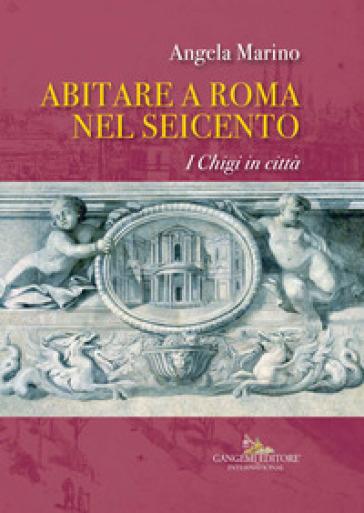 Abitare a Roma nel Seicento. I Chigi in città. Ediz. a colori - Angela Marino | Rochesterscifianimecon.com