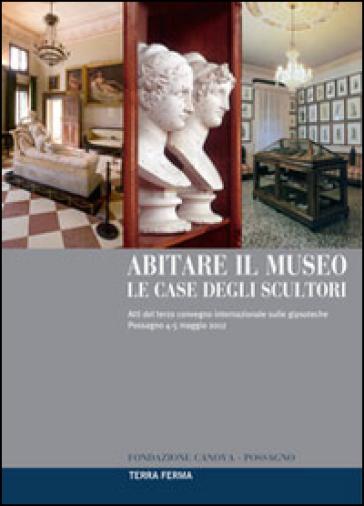 Abitare il museo. Le case degli scultori. Atti del 3° Convegno internazionale sulle gipsoteche (Possagno, 4-5 maggio 2012). Ediz. multilingue - Mario Guderzo |