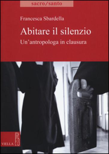 Abitare il slilenzio. Un'antropologa in clausura - Francesca Sbardella pdf epub
