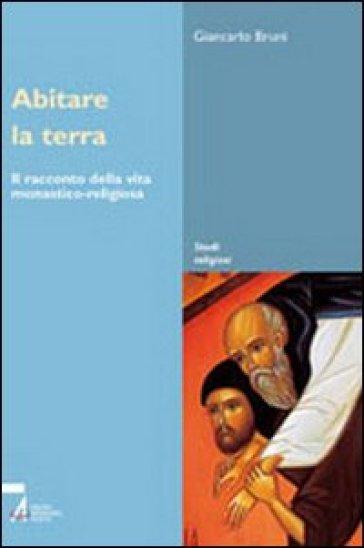 Abitare la terra. Il racconto della vita monastico-religiosa - Giancarlo Bruni pdf epub