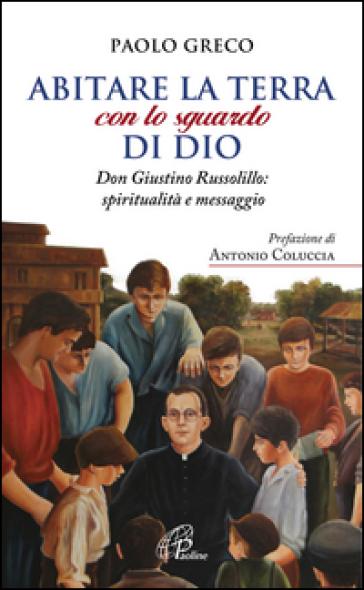 Abitare la terra con lo sguardo di Dio. Don Giustino Russolillo: spiritualità e messaggio - Paolo Greco | Kritjur.org