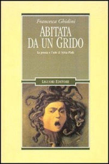 Abitata da un grido. La poesia e l'arte di Sylvia Plath - Francesca Ghidini | Rochesterscifianimecon.com