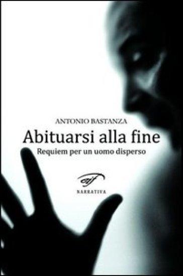 Abituarsi alla fine. Requiem per un uomo disperso - Antonio Bastanza |