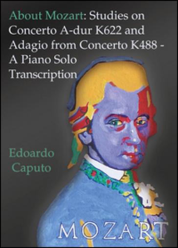 About Mozart: Studies on concerto A-dur K622 and adagio from concerto K488. A piano solo transcription - Edoardo Caputo pdf epub