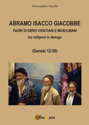 Abramo Isacco e Giacobbe. Padri di ebrei, cristiani e musulmani. Tre religioni in dialogo (Genesi 12-50) - Alessandro Sacchi |