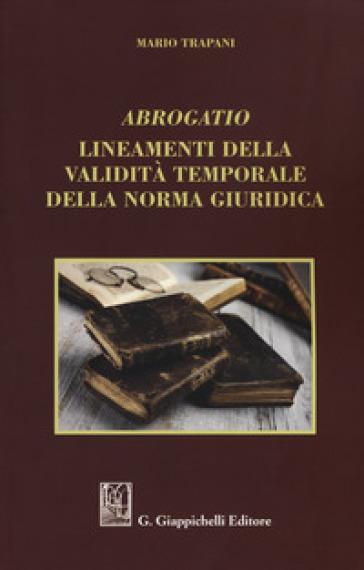 Abrogatio. Lineamenti della validità temporale della norma giuridica - Mario Trapani | Jonathanterrington.com