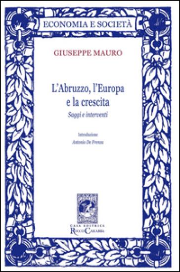 L'Abruzzo, l'Europa e la crescita. Saggi e interventi - Giuseppe Mauro |