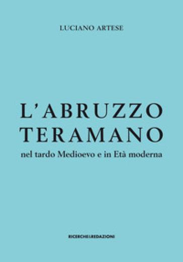 L'Abruzzo teramano nel tardo Medioevo e in Età moderna - Luciano Artese |