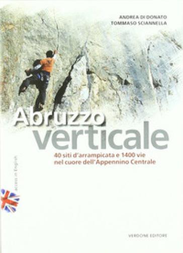 Abruzzo verticale. 40 siti d'arrampicata 1400 vie nel cuore dell'Appennino centrale - Andrea Di Donato |