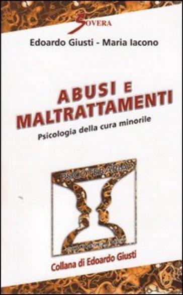 Abusi e maltrattamenti. Psicologia della cura minorile - Edoardo Giusti |