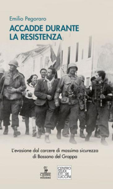 Accadde durante la Resistenza. L'evasione dal carcere di massima sicurezza di Bassano del Grappa - Emilio Pegoraro |
