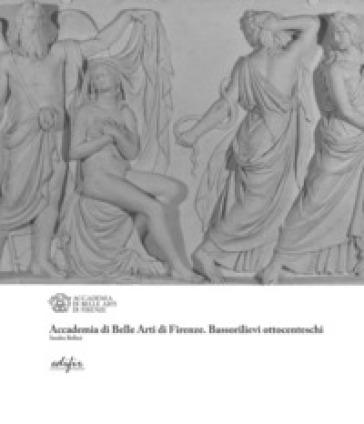 Accademia di Belle Arti di Firenze. Bassorilievi ottocenteschi - Sandro Bellesi |