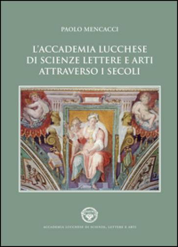 L'Accademia lucchese di scienze, lettere e arti attraverso i secoli - Paolo Mencacci |