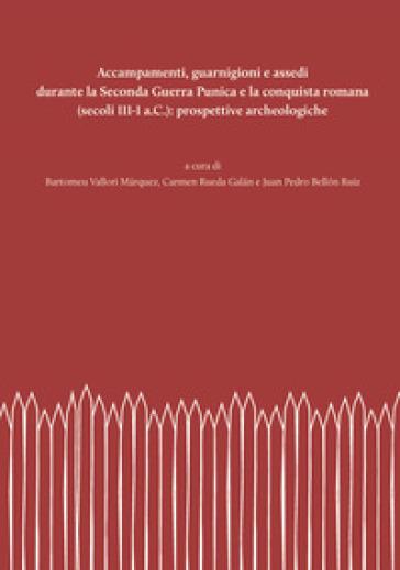 Accampamenti, guarnigioni e assedi durante la Seconda Guerra Punica e la conquista romana (secoli III-I a.C.): prospettive archeologiche - B. Vallori Marquez |