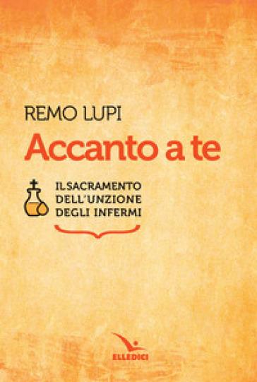 Accanto a te. Il sacramento dell'unzione degli infermi - Remo Lupi pdf epub
