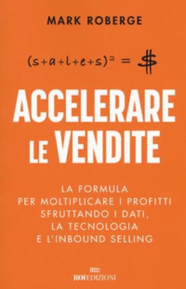 Accelerare le vendite. La formula per moltiplicare i profitti sfruttando i dati, la tecnologia e l'inbound selling - Mark Roberge |