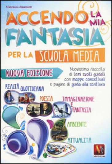 Accendo la mia fantasia. Nuovissima raccolta di temi svolti guidati. Per la Scuola media - Francesco Ripamonti |