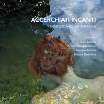 Accerchiati incanti. Ediz. italiana e inglese - Francesca Della Toffola |