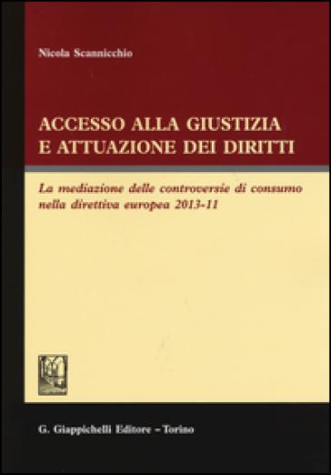 Accesso alla giustizia e attuazione dei diritti. La mediazione delle controversie di consumo nella direttiva europea 2013-11 - Nicola Scannicchio  