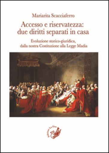 Accesso e riservatezza: due diritti separati in casa. Evoluzione storico-giuridica, dalla nostra Costituzione alla Legge Madia - Mariarita Scacciaferro |