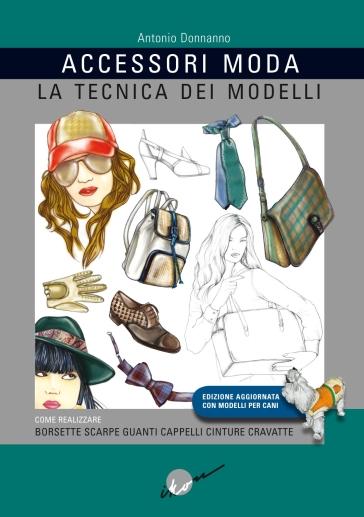 Accessori moda. La tecnica dei modelli. Come realizzare borse, borsette, cravatte, cinture, guanti, scarpe - Antonio Donnanno |