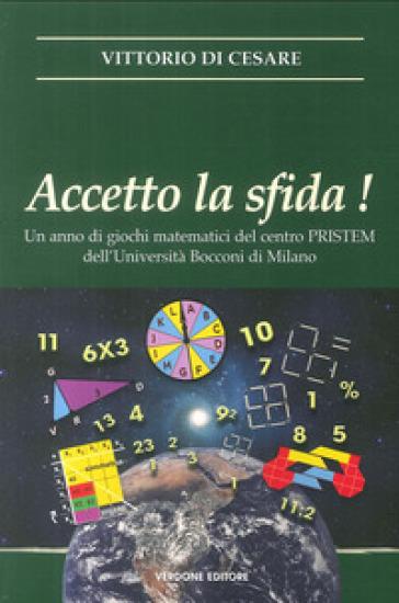 Accetto la sfida! Un anno di giochi matematici del centro PRISTEM dell'Università Bocconi di Milano - Vittorio Di Cesare |